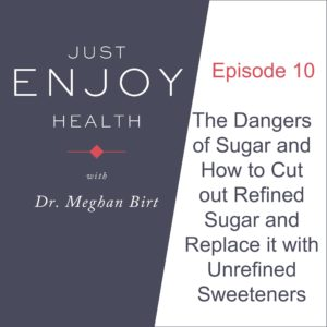 Just Enjoy Health Podcast Episode 10, The dangers of sugar and how to cut out refined sugar and replace it with unrefined sweetener