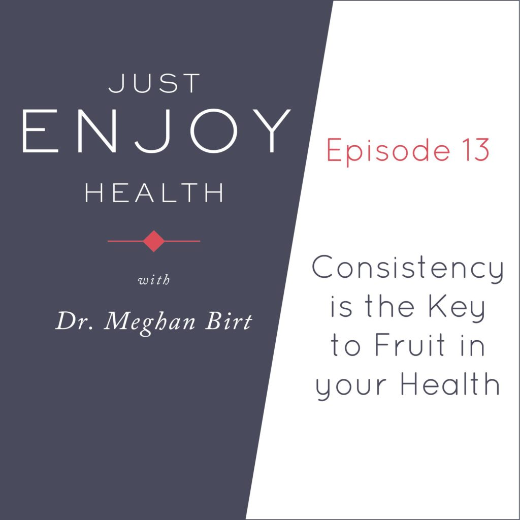 Just Enjoy Health Podcast #13 Consistency is the Key to Fruit in your Health